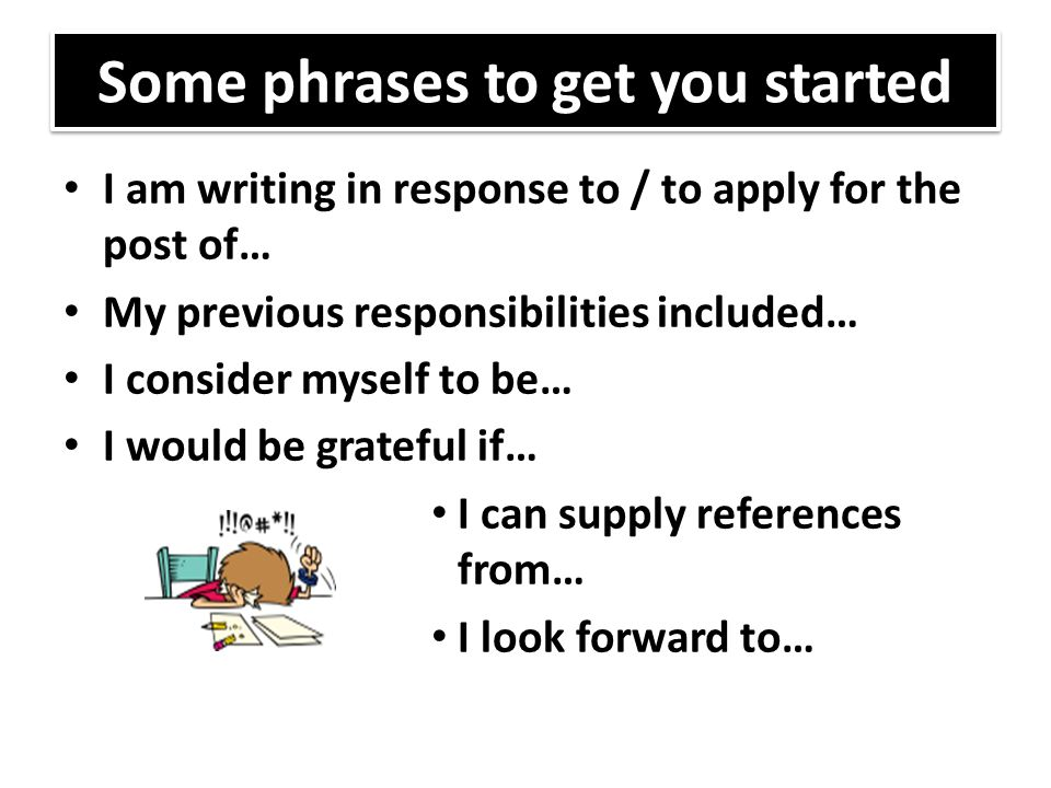 Some phrases to get you started I am writing in response to / to apply for the post of… My previous responsibilities included… I consider myself to be… I would be grateful if… I can supply references from… I look forward to…