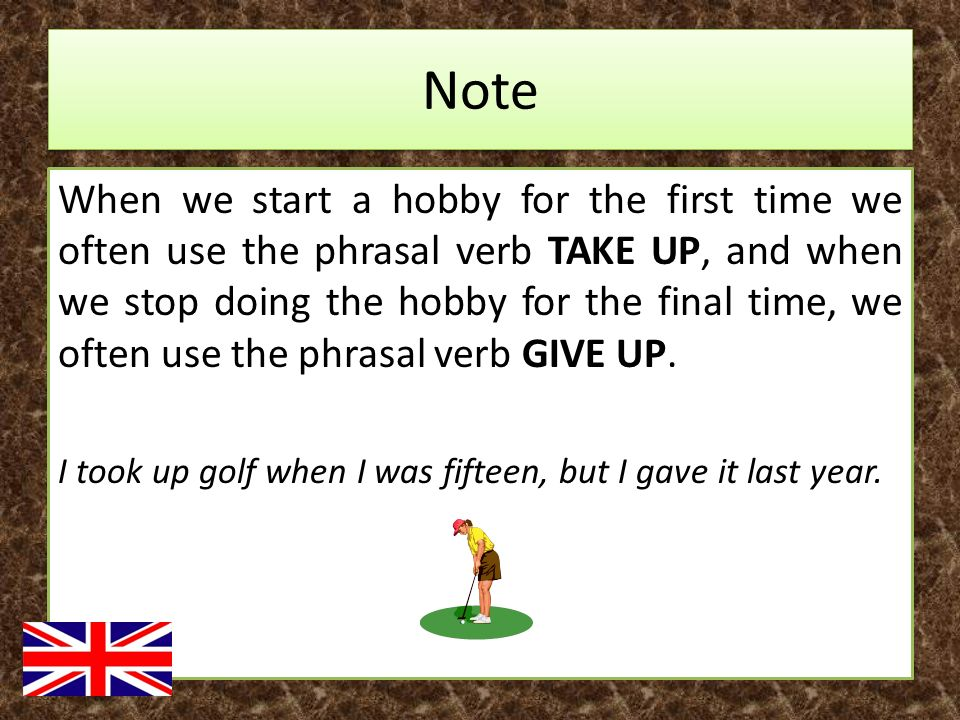 Note When we start a hobby for the first time we often use the phrasal verb TAKE UP, and when we stop doing the hobby for the final time, we often use the phrasal verb GIVE UP.