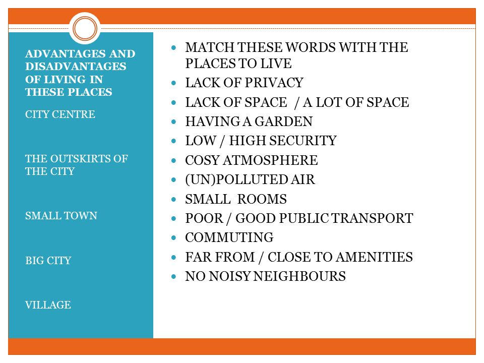 ADVANTAGES AND DISADVANTAGES OF LIVING IN THESE PLACES CITY CENTRE THE OUTSKIRTS OF THE CITY SMALL TOWN BIG CITY VILLAGE MATCH THESE WORDS WITH THE PLACES TO LIVE LACK OF PRIVACY LACK OF SPACE / A LOT OF SPACE HAVING A GARDEN LOW / HIGH SECURITY COSY ATMOSPHERE (UN)POLLUTED AIR SMALL ROOMS POOR / GOOD PUBLIC TRANSPORT COMMUTING FAR FROM / CLOSE TO AMENITIES NO NOISY NEIGHBOURS
