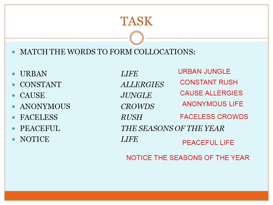 TASK MATCH THE WORDS TO FORM COLLOCATIONS: URBANLIFE CONSTANTALLERGIES CAUSEJUNGLE ANONYMOUSCROWDS FACELESSRUSH PEACEFULTHE SEASONS OF THE YEAR NOTICELIFE URBAN JUNGLE CONSTANT RUSH CAUSE ALLERGIES ANONYMOUS LIFE FACELESS CROWDS NOTICE THE SEASONS OF THE YEAR PEACEFUL LIFE