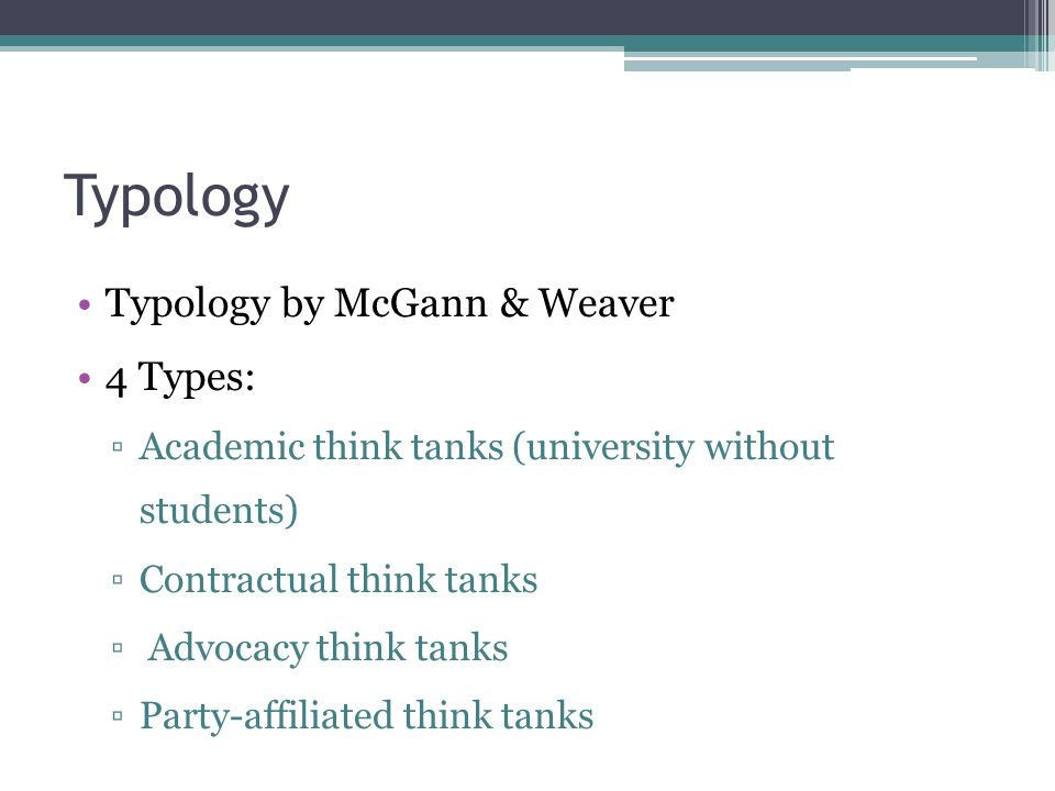 Typology Typology by McGann & Weaver 4 Types: ▫Academic think tanks (university without students) ▫Contractual think tanks ▫ Advocacy think tanks ▫Par