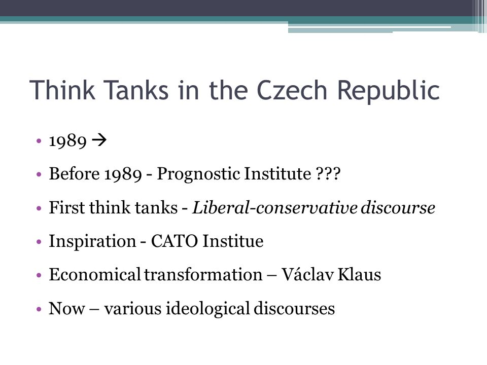 Think Tanks in the Czech Republic 1989  Before 1989 - Prognostic Institute ??? First think tanks - Liberal-conservative discourse Inspiration - CATO