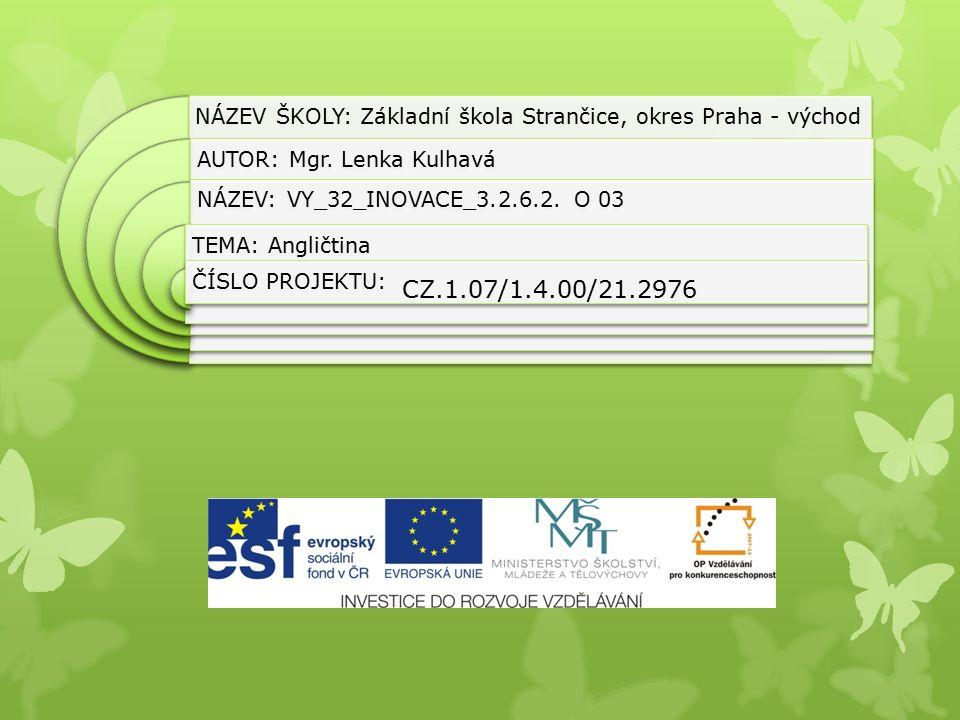 NÁZEV ŠKOLY: Základní škola Strančice, okres Praha - východ AUTOR: Mgr. Lenka Kulhavá NÁZEV: VY_32_INOVACE_3.2.6.2. O 03 TEMA: Angličtina ČÍSLO PROJEK