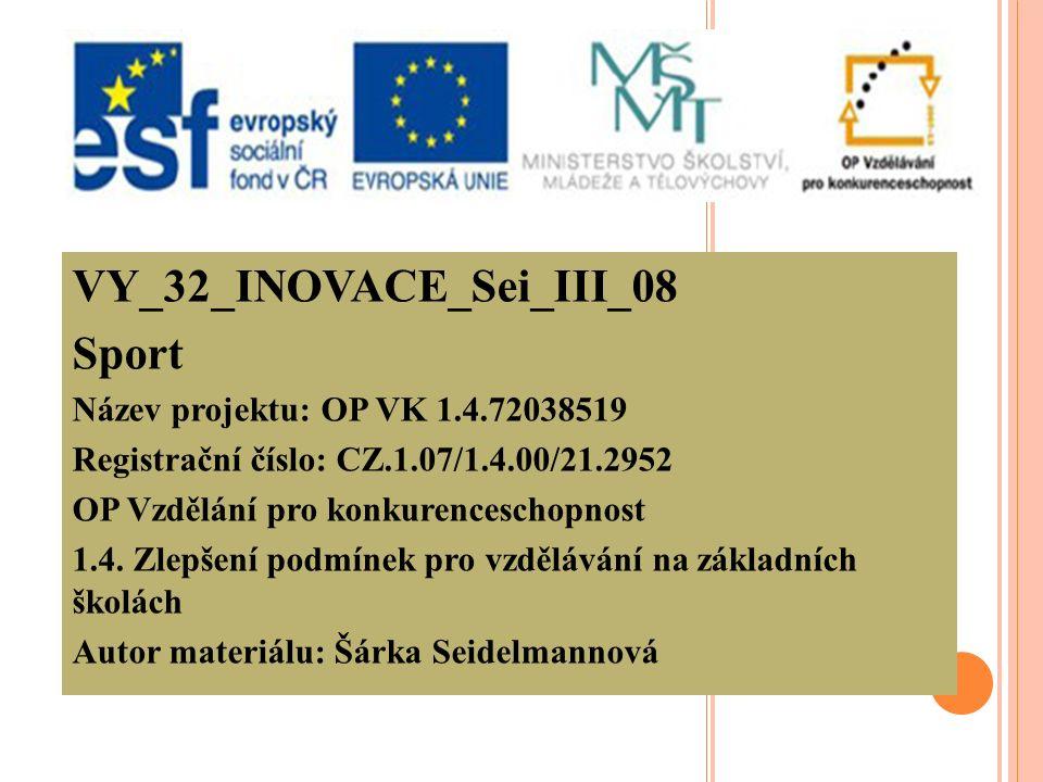 VY_32_INOVACE_Sei_III_08 Sport Název projektu: OP VK 1.4.72038519 Registrační číslo: CZ.1.07/1.4.00/21.2952 OP Vzdělání pro konkurenceschopnost 1.4.