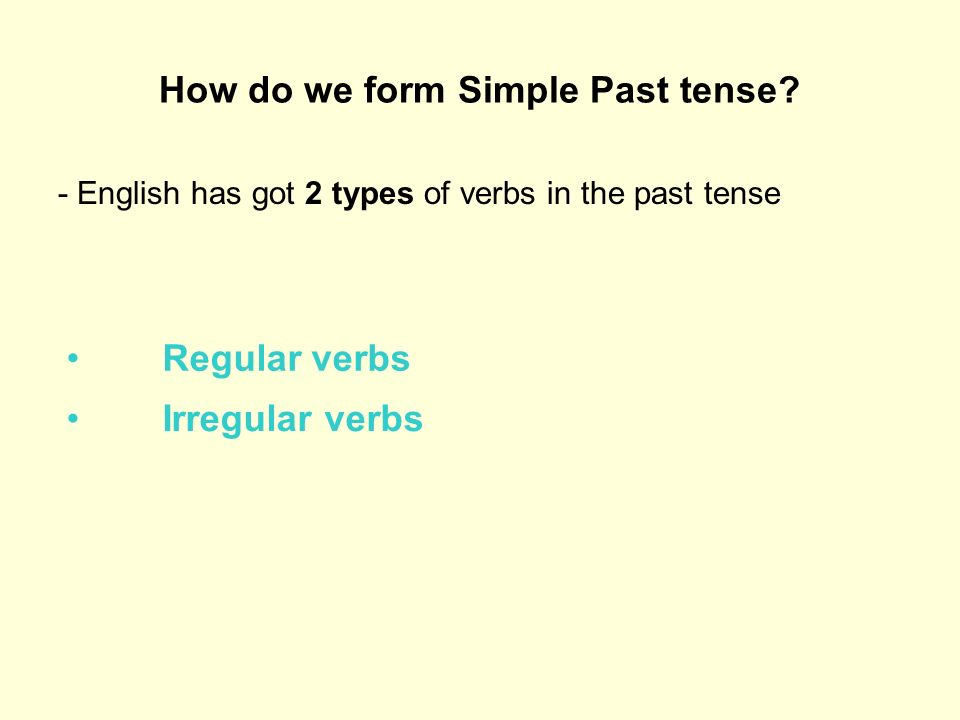 How do we form Simple Past tense? - English has got 2 types of verbs in the past tense Regular verbs Irregular verbs