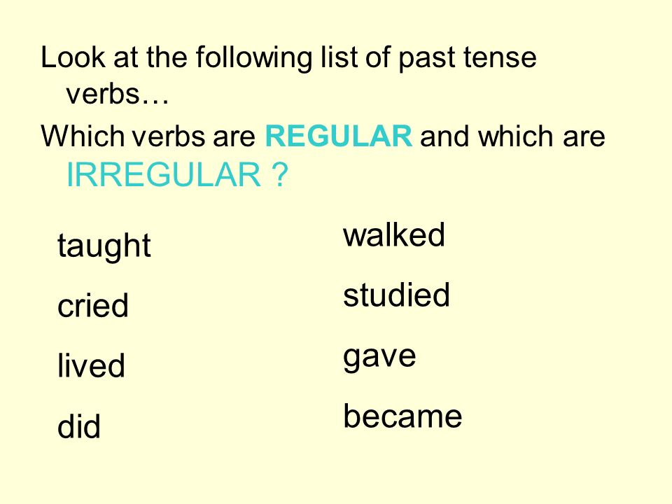 Look at the following list of past tense verbs… Which verbs are REGULAR and which are IRREGULAR ? taught cried lived did walked studied gave became