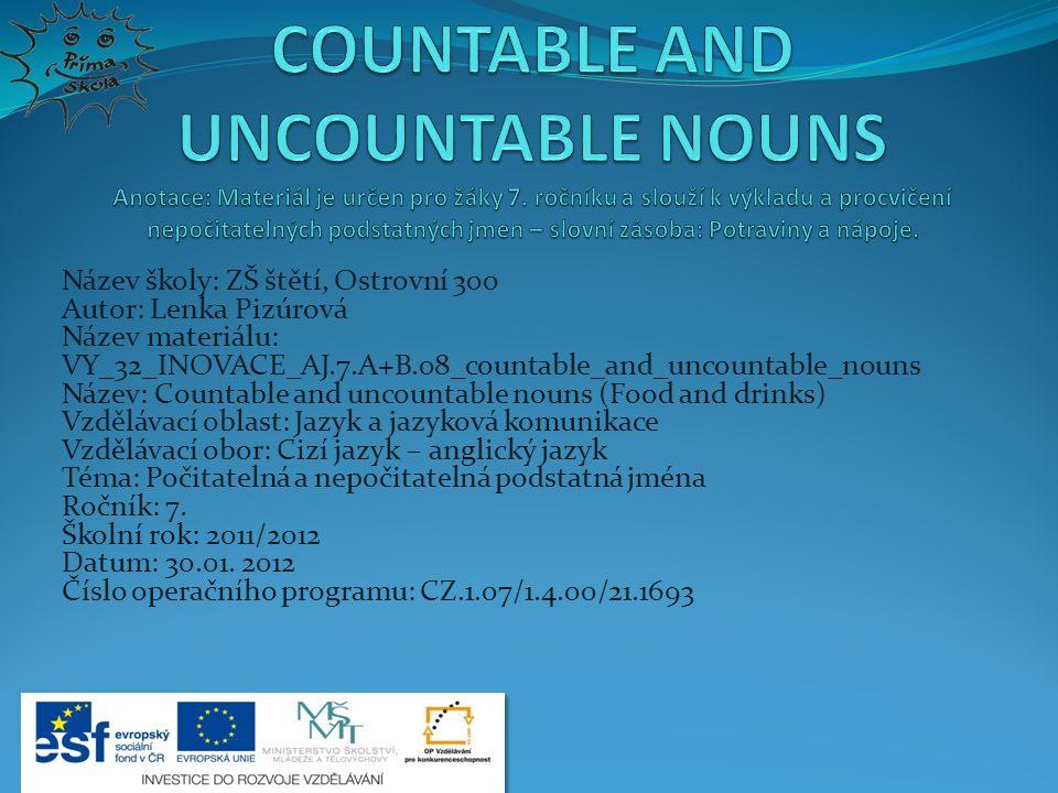 Název školy: ZŠ štětí, Ostrovní 300 Autor: Lenka Pizúrová Název materiálu: VY_32_INOVACE_AJ.7.A+B.08_countable_and_uncountable_nouns Název: Countable and uncountable nouns (Food and drinks) Vzdělávací oblast: Jazyk a jazyková komunikace Vzdělávací obor: Cizí jazyk – anglický jazyk Téma: Počitatelná a nepočitatelná podstatná jména Ročník: 7.