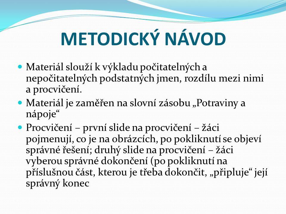 METODICKÝ NÁVOD Materiál slouží k výkladu počitatelných a nepočitatelných podstatných jmen, rozdílu mezi nimi a procvičení.