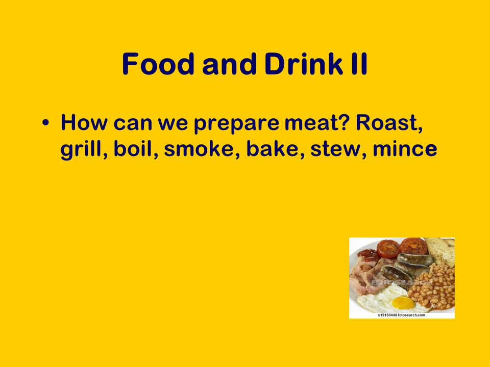 Food and Drink II How can we prepare meat Roast, grill, boil, smoke, bake, stew, mince