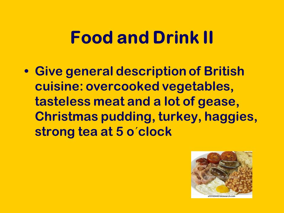 Food and Drink II Give general description of British cuisine: overcooked vegetables, tasteless meat and a lot of gease, Christmas pudding, turkey, haggies, strong tea at 5 o´clock