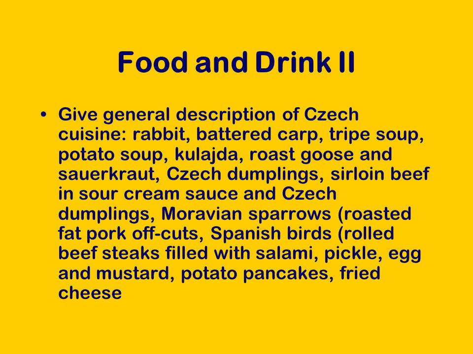 Food and Drink II Give general description of Czech cuisine: rabbit, battered carp, tripe soup, potato soup, kulajda, roast goose and sauerkraut, Czech dumplings, sirloin beef in sour cream sauce and Czech dumplings, Moravian sparrows (roasted fat pork off-cuts, Spanish birds (rolled beef steaks filled with salami, pickle, egg and mustard, potato pancakes, fried cheese