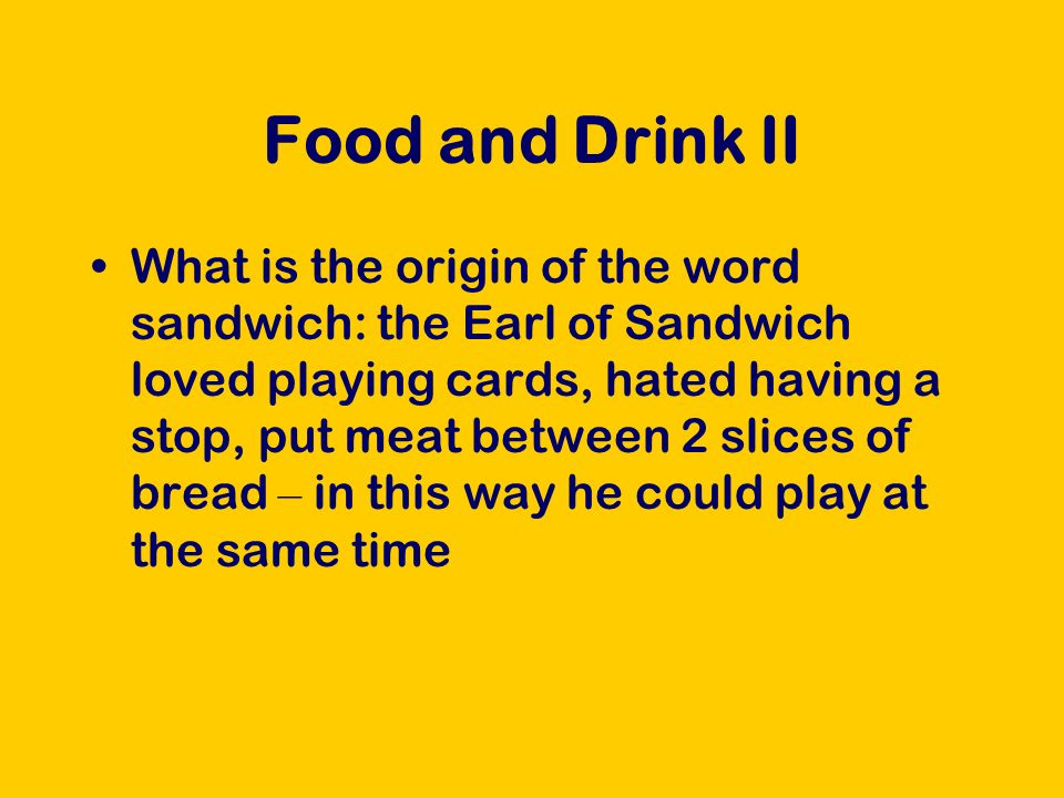 Food and Drink II What is the origin of the word sandwich: the Earl of Sandwich loved playing cards, hated having a stop, put meat between 2 slices of bread – in this way he could play at the same time