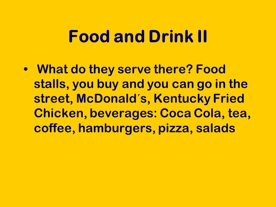 Food and Drink II What do they serve there? Food stalls, you buy and you can go in the street, McDonald´s, Kentucky Fried Chicken, beverages: Coca Col