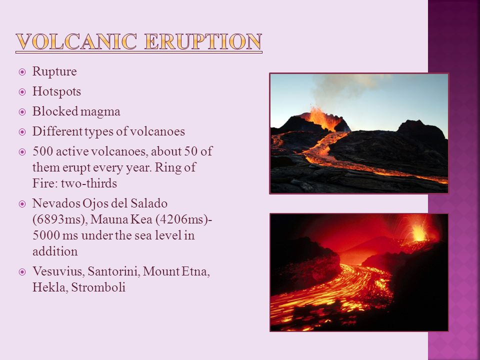  Rupture  Hotspots  Blocked magma  Different types of volcanoes  500 active volcanoes, about 50 of them erupt every year.