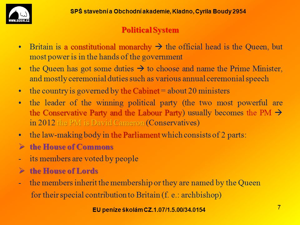 SPŠ stavební a Obchodní akademie, Kladno, Cyrila Boudy 2954 Political System a constitutional monarchyBritain is a constitutional monarchy  the official head is the Queen, but most power is in the hands of the government the Queen has got some duties  to choose and name the Prime Minister, and mostly ceremonial duties such as various annual ceremonial speech the Cabinetthe country is governed by the Cabinet = about 20 ministers the Conservative Party and the Labour Party the PM is David Cameronthe leader of the winning political party (the two most powerful are the Conservative Party and the Labour Party) usually becomes the PM  in 2012 the PM is David Cameron (Conservatives) the Parliamentthe law-making body in the Parliament which consists of 2 parts:  the House of Commons -its members are voted by people  the House of Lords -the members inherit the membership or they are named by the Queen for their special contribution to Britain (f.
