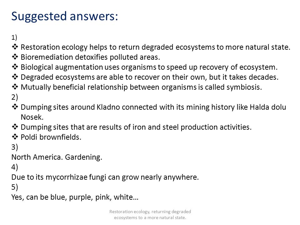 Suggested answers: 1)  Restoration ecology helps to return degraded ecosystems to more natural state.