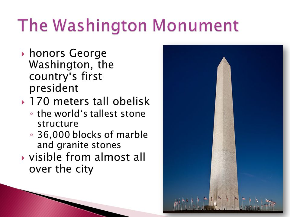  honors George Washington, the country's first president  170 meters tall obelisk ◦ the world's tallest stone structure ◦ 36,000 blocks of marble and granite stones  visible from almost all over the city