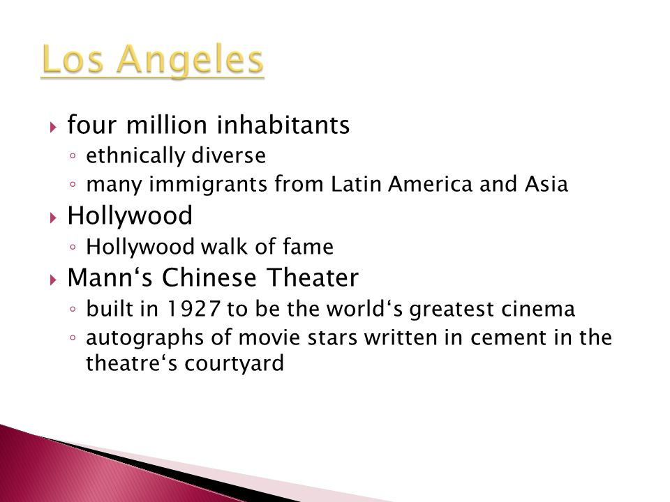  four million inhabitants ◦ ethnically diverse ◦ many immigrants from Latin America and Asia  Hollywood ◦ Hollywood walk of fame  Mann's Chinese Theater ◦ built in 1927 to be the world's greatest cinema ◦ autographs of movie stars written in cement in the theatre's courtyard