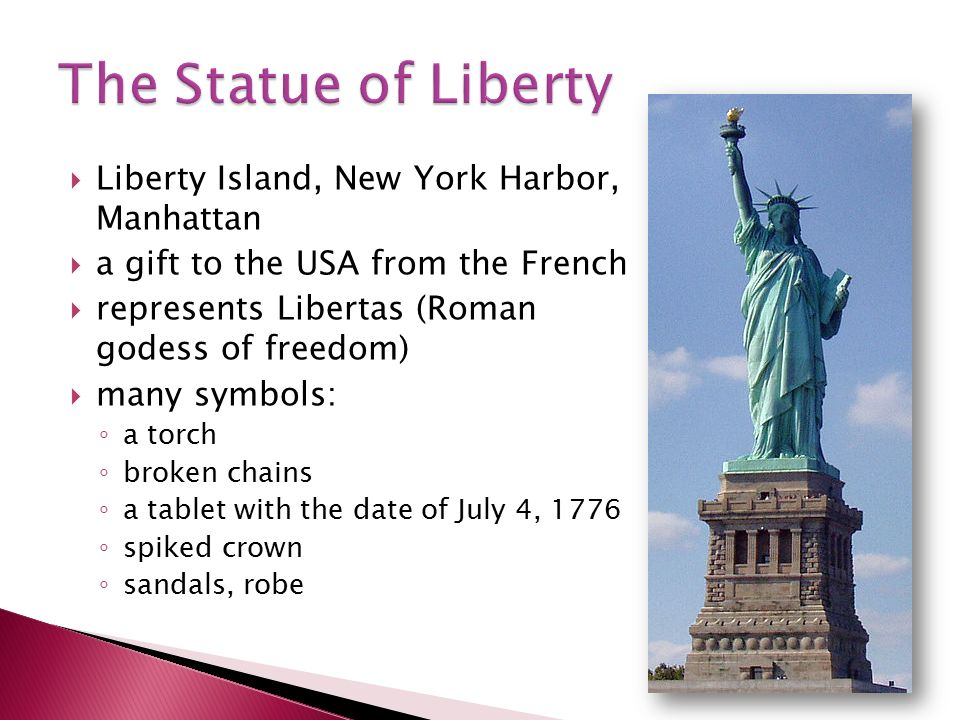  Liberty Island, New York Harbor, Manhattan  a gift to the USA from the French  represents Libertas (Roman godess of freedom)  many symbols: ◦ a torch ◦ broken chains ◦ a tablet with the date of July 4, 1776 ◦ spiked crown ◦ sandals, robe