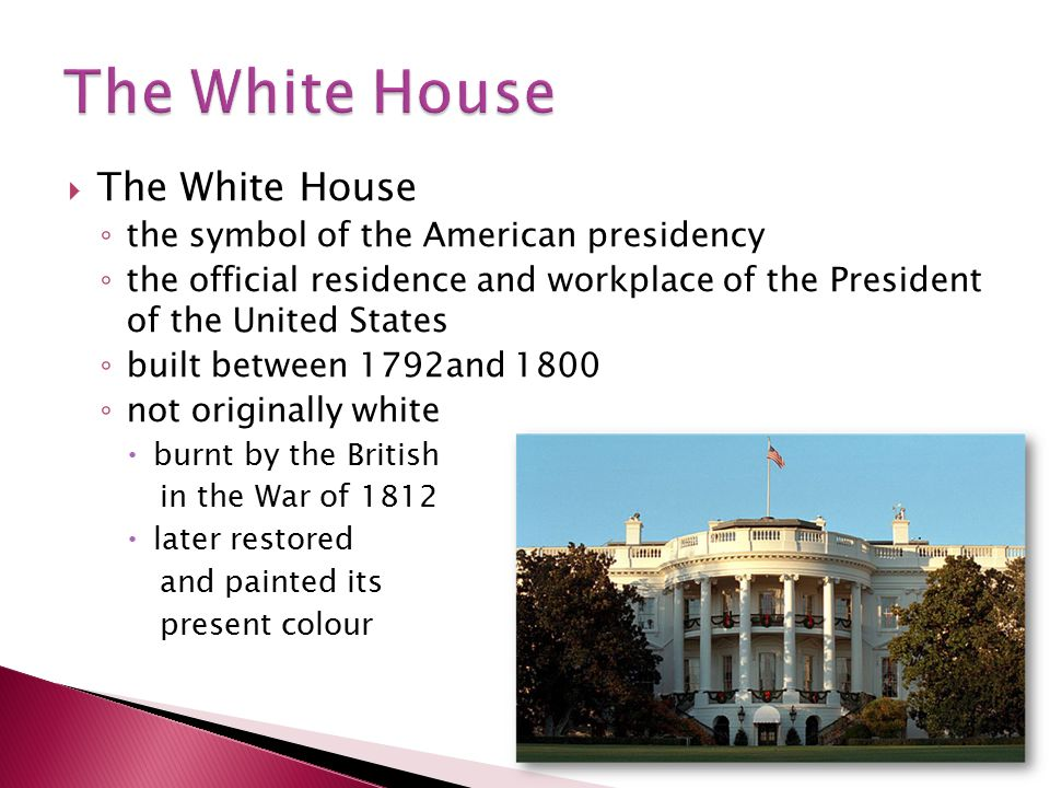  The White House ◦ the symbol of the American presidency ◦ the official residence and workplace of the President of the United States ◦ built between 1792and 1800 ◦ not originally white  burnt by the British in the War of 1812  later restored and painted its present colour