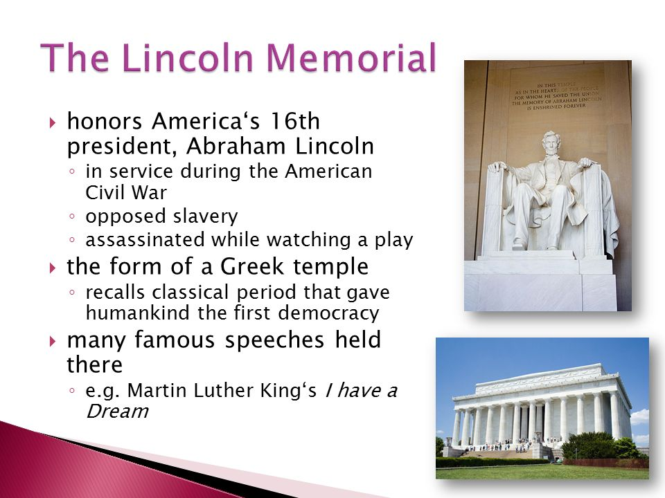 honors America's 16th president, Abraham Lincoln ◦ in service during the American Civil War ◦ opposed slavery ◦ assassinated while watching a play  the form of a Greek temple ◦ recalls classical period that gave humankind the first democracy  many famous speeches held there ◦ e.g.