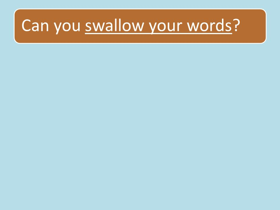 Can you swallow your words
