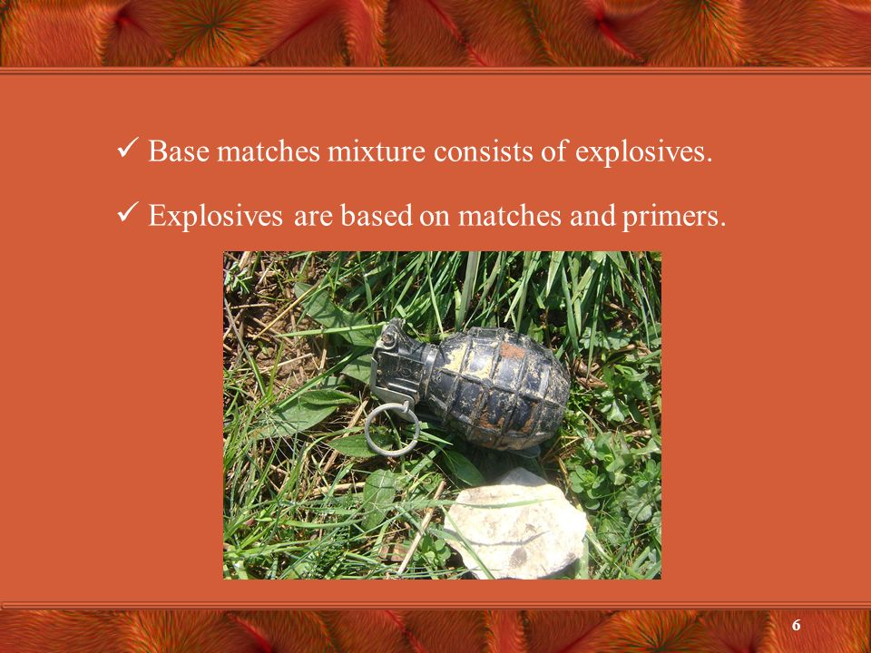 Base matches mixture consists of explosives. Explosives are based on matches and primers. 6