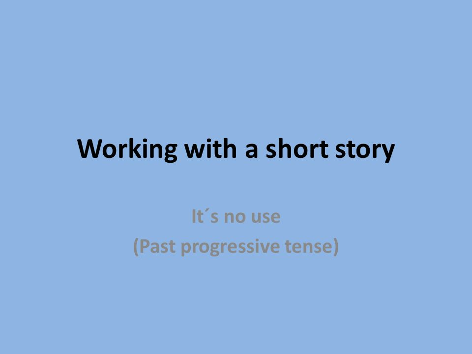 Working with a short story It´s no use (Past progressive tense)