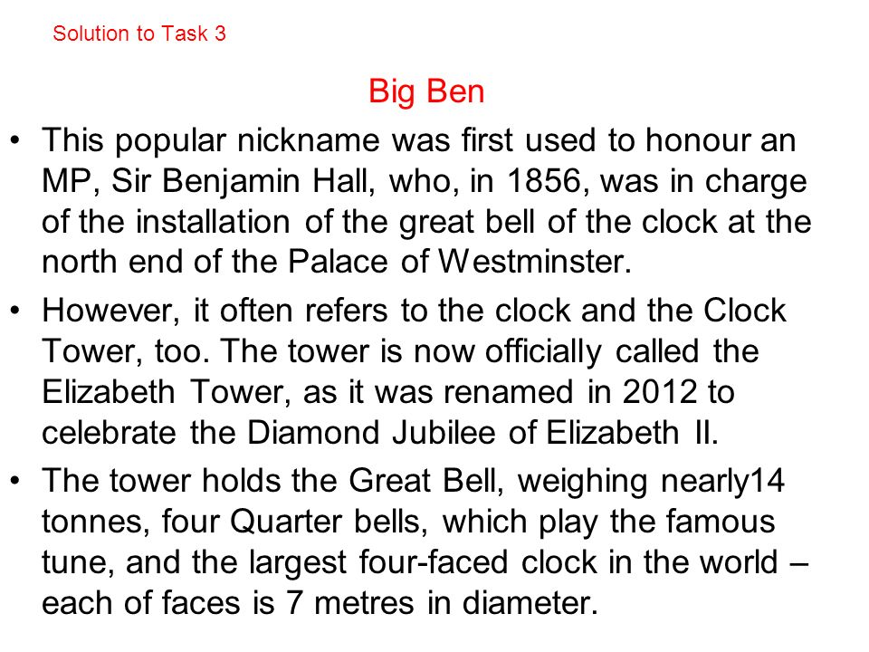Solution to Task 3 Big Ben This popular nickname was first used to honour an MP, Sir Benjamin Hall, who, in 1856, was in charge of the installation of the great bell of the clock at the north end of the Palace of Westminster.