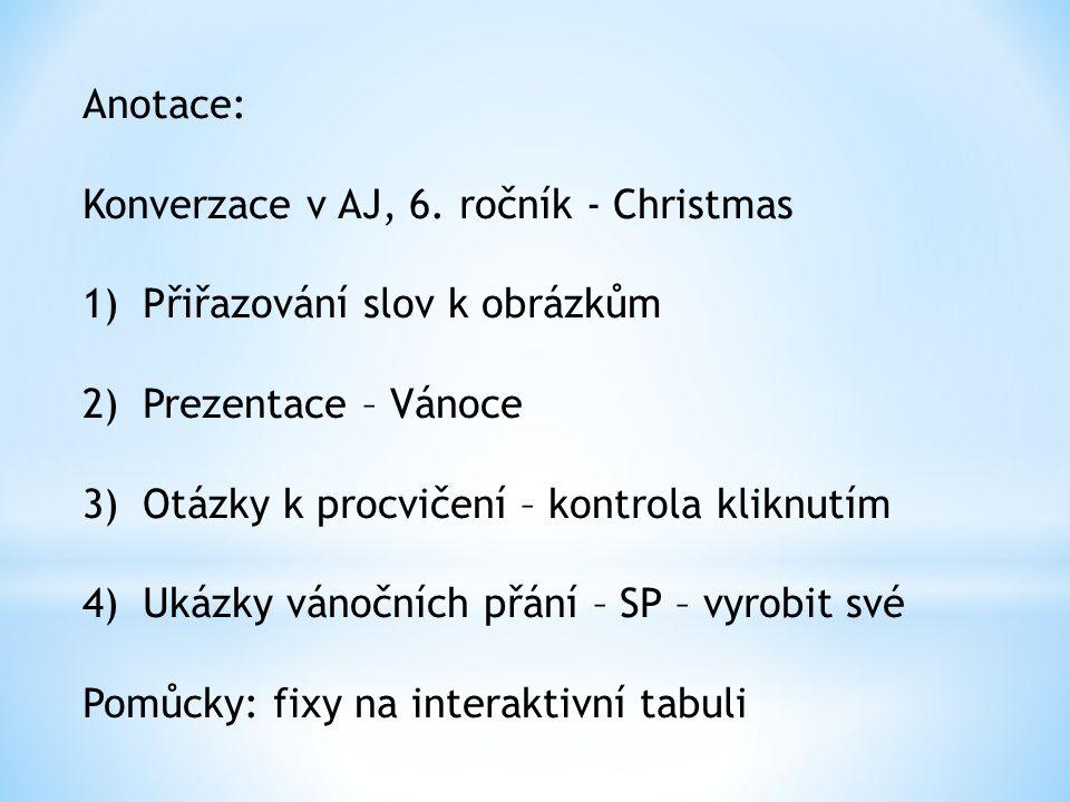 Anotace: Konverzace v AJ, 6. ročník - Christmas 1)Přiřazování slov k obrázkům 2)Prezentace – Vánoce 3)Otázky k procvičení – kontrola kliknutím 4)Ukázk
