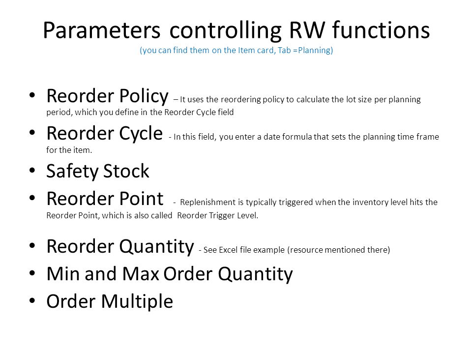 Parameters controlling RW functions (you can find them on the Item card, Tab =Planning) Reorder Policy – It uses the reordering policy to calculate the lot size per planning period, which you define in the Reorder Cycle field Reorder Cycle - In this field, you enter a date formula that sets the planning time frame for the item.