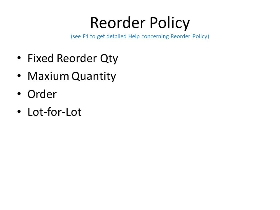 Reorder Policy (see F1 to get detailed Help concerning Reorder Policy) Fixed Reorder Qty Maxium Quantity Order Lot-for-Lot