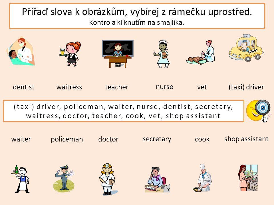Přiřaď slova k obrázkům, vybírej z rámečku uprostřed. Kontrola kliknutím na smajlíka. shop assistant (taxi) driverteacher policemancookwaiter waitress