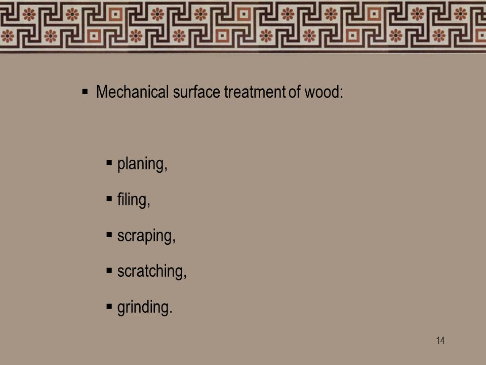  Mechanical surface treatment of wood:  planing,  filing,  scraping,  scratching,  grinding.