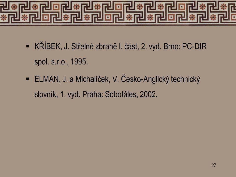 22  KŘÍBEK, J. Střelné zbraně I. část, 2. vyd. Brno: PC-DIR spol. s.r.o., 1995.  ELMAN, J. a Michalíček, V. Česko-Anglický technický slovník, 1. vyd