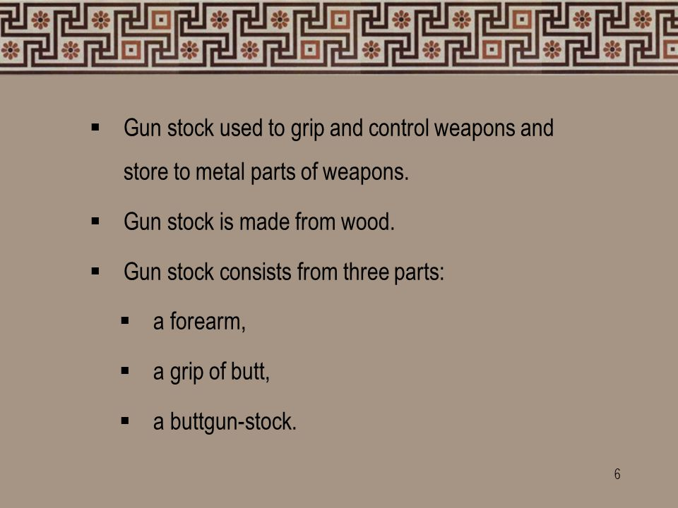  Gun stock used to grip and control weapons and store to metal parts of weapons.