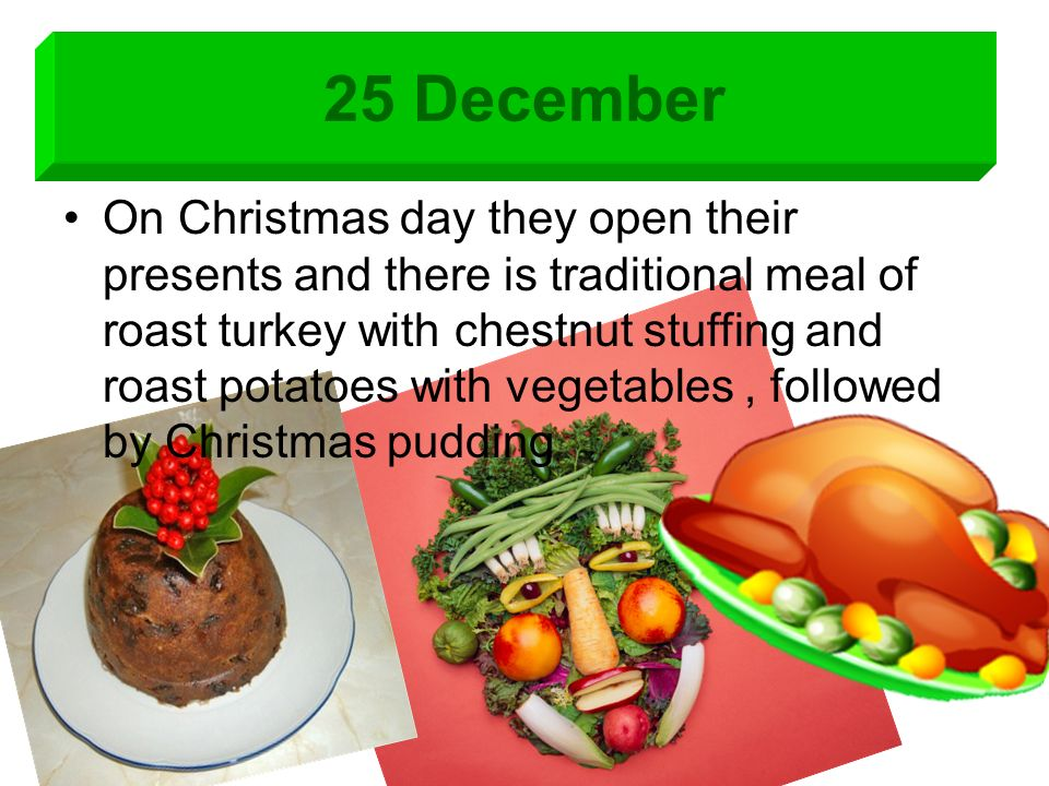 25 December On Christmas day they open their presents and there is traditional meal of roast turkey with chestnut stuffing and roast potatoes with vegetables, followed by Christmas pudding