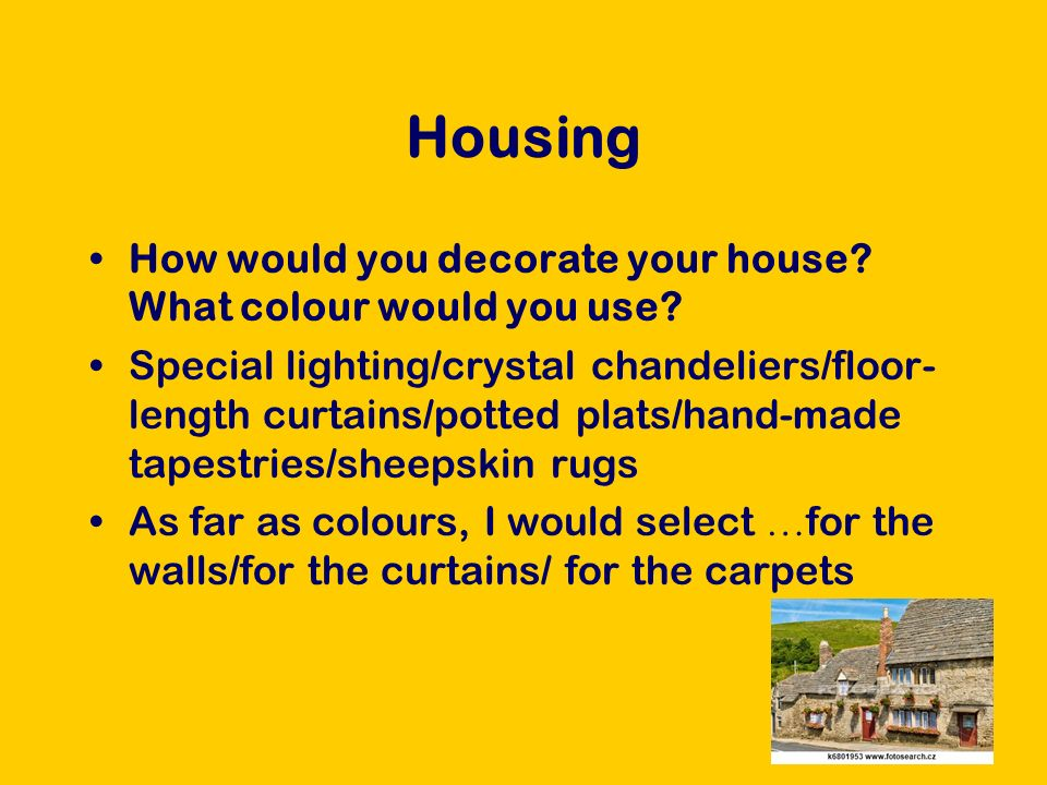 Housing How would you decorate your house. What colour would you use.