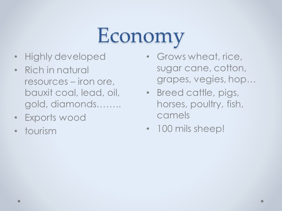 Economy Grows wheat, rice, sugar cane, cotton, grapes, vegies, hop… Breed cattle, pigs, horses, poultry, fish, camels 100 mils sheep.
