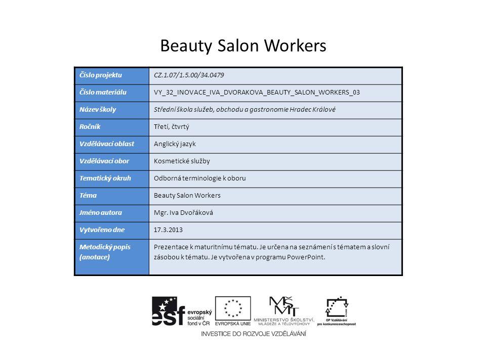 Beauty Salon Workers Číslo projektuCZ.1.07/1.5.00/34.0479 Číslo materiáluVY_32_INOVACE_IVA_DVORAKOVA_BEAUTY_SALON_WORKERS_03 Název školyStřední škola služeb, obchodu a gastronomie Hradec Králové RočníkTřetí, čtvrtý Vzdělávací oblastAnglický jazyk Vzdělávací oborKosmetické služby Tematický okruhOdborná terminologie k oboru TémaBeauty Salon Workers Jméno autoraMgr.