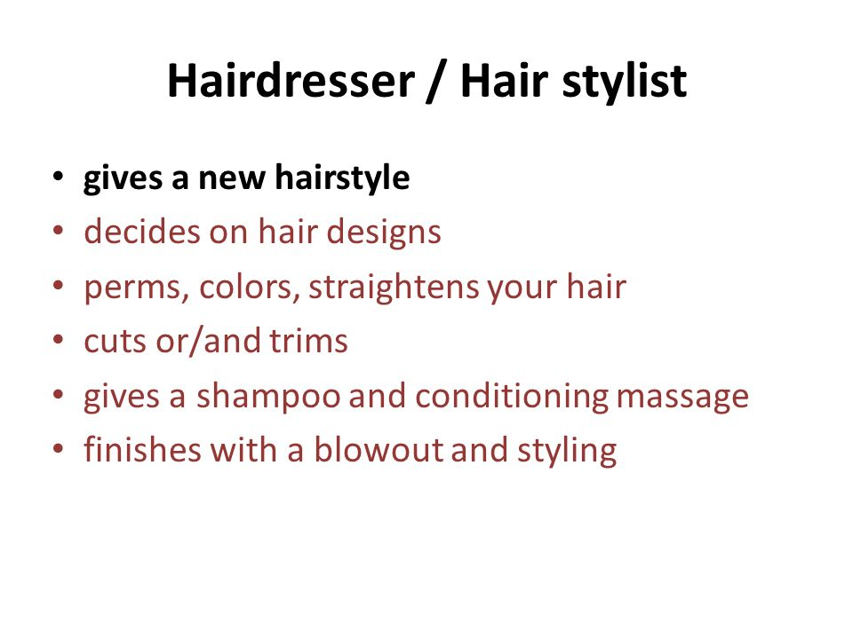 Hairdresser / Hair stylist gives a new hairstyle decides on hair designs perms, colors, straightens your hair cuts or/and trims gives a shampoo and conditioning massage finishes with a blowout and styling