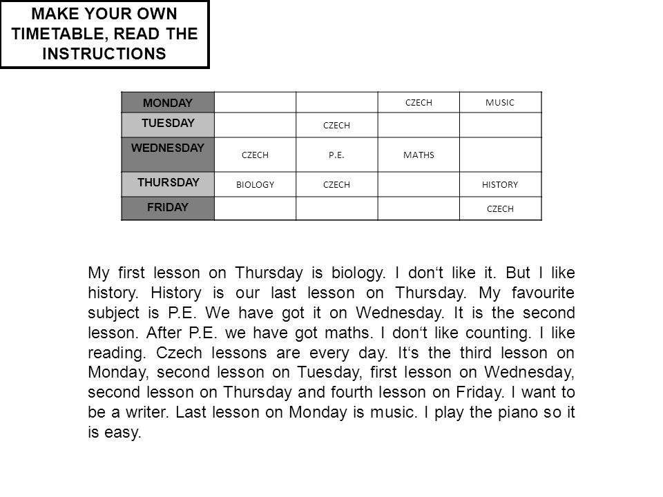 MONDAY TUESDAY WEDNESDAY THURSDAY FRIDAY MAKE YOUR OWN TIMETABLE, READ THE INSTRUCTIONS My first lesson on Thursday is biology.