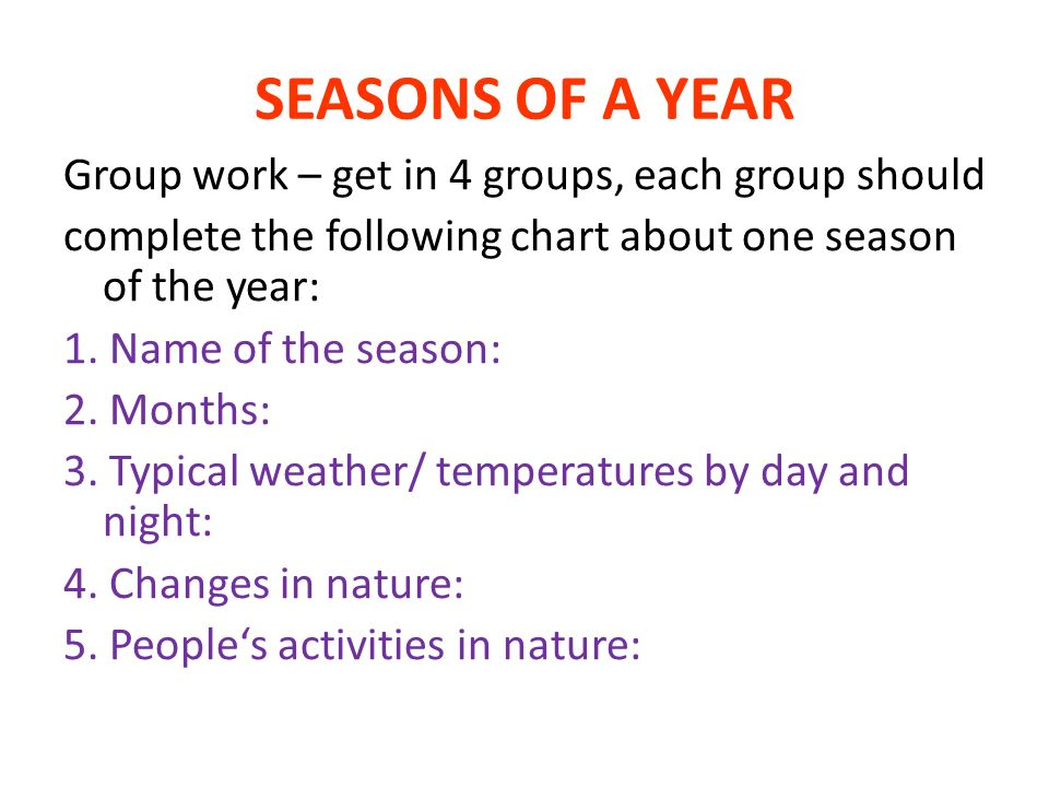 1.SPRING 2.March (21st), April, May 3.Changeable, a lot of rain (sometimes snow – it thaws out - floods), nights can be cold (-5°C) but days quite warm (10-15°C)and they get longer 4.Nature wakes up after winter, first plants, flowers appear (snowdrops, daffodils, primroses), trees are in blossom, animals bring up their young ones 5.Farmers start planting in their fields, people start gardening again, going out for walks, trips