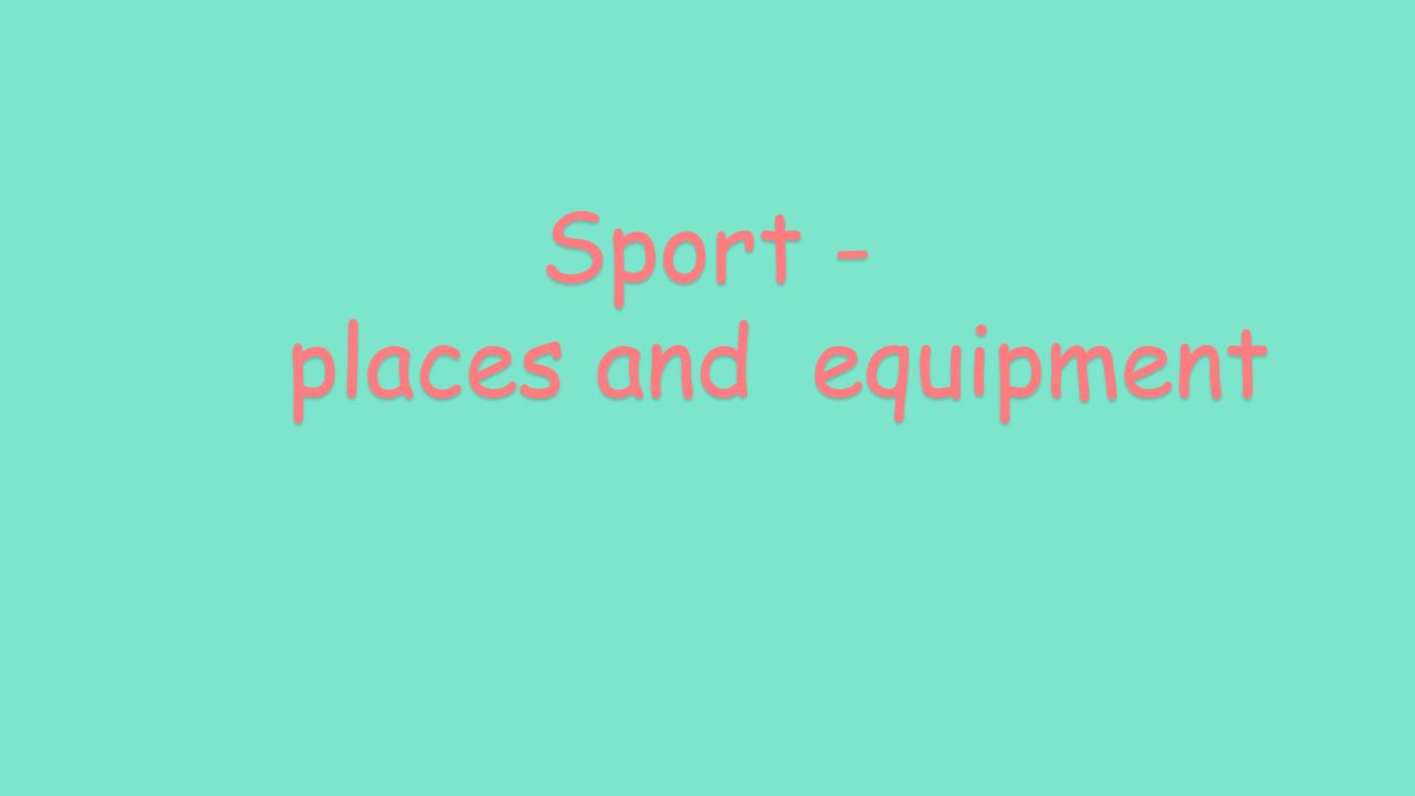 Sport - places and equipment places and equipment