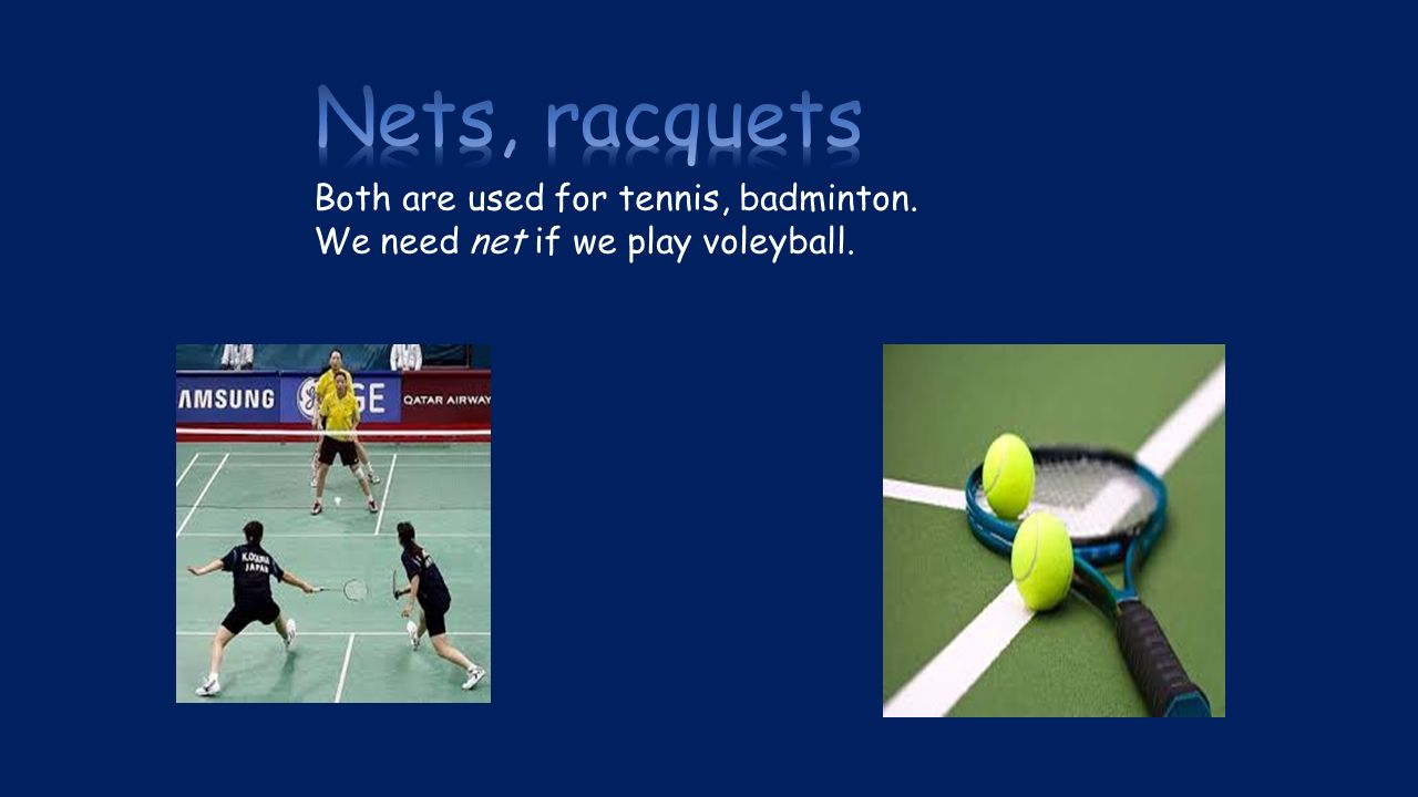 Both are used for tennis, badminton. We need net if we play voleyball.