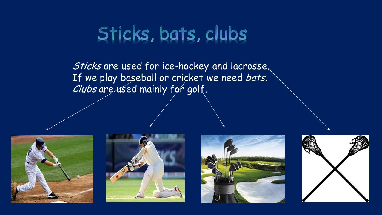 Sticks are used for ice-hockey and lacrosse. If we play baseball or cricket we need bats.