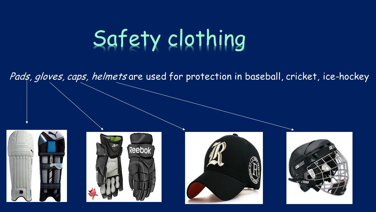 Pads, gloves, caps, helmets are used for protection in baseball, cricket, ice-hockey