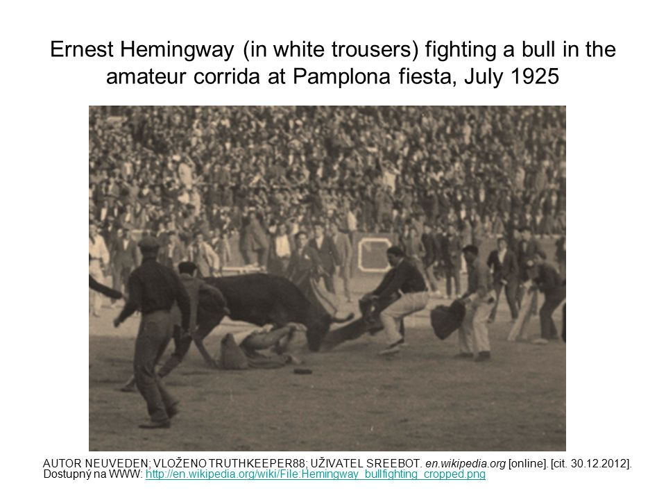 Ernest Hemingway (in white trousers) fighting a bull in the amateur corrida at Pamplona fiesta, July 1925 AUTOR NEUVEDEN; VLOŽENO TRUTHKEEPER88; UŽIVATEL SREEBOT.