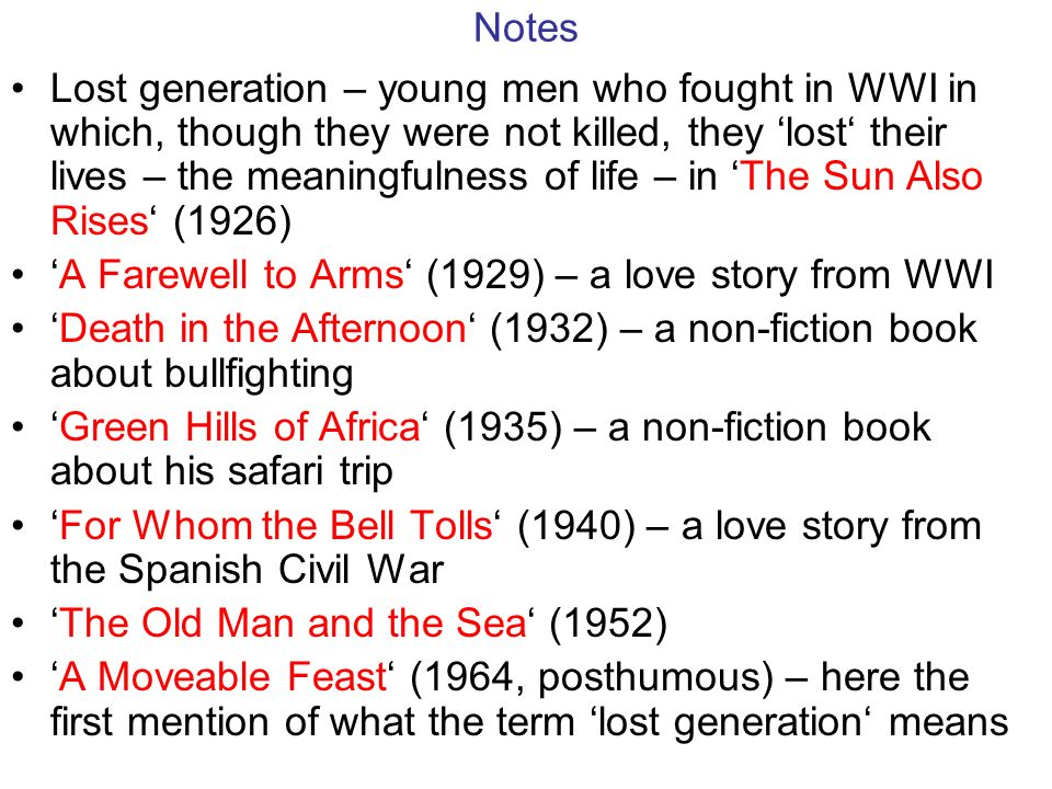 Notes Lost generation – young men who fought in WWI in which, though they were not killed, they 'lost' their lives – the meaningfulness of life – in 'The Sun Also Rises' (1926) 'A Farewell to Arms' (1929) – a love story from WWI 'Death in the Afternoon' (1932) – a non-fiction book about bullfighting 'Green Hills of Africa' (1935) – a non-fiction book about his safari trip 'For Whom the Bell Tolls' (1940) – a love story from the Spanish Civil War 'The Old Man and the Sea' (1952) 'A Moveable Feast' (1964, posthumous) – here the first mention of what the term 'lost generation' means