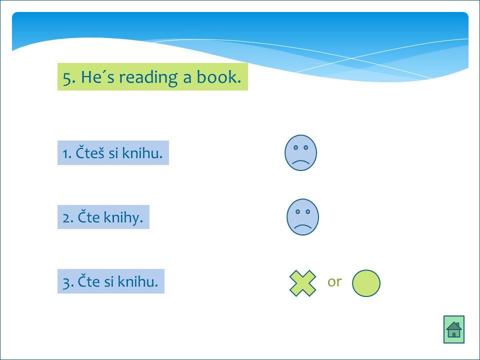 5. He´s reading a book. 1. Čteš si knihu. 2. Čte knihy. 3. Čte si knihu. or